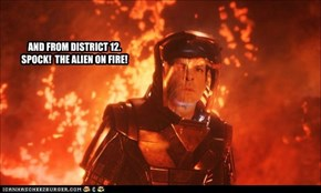 AND FROM DISTRICT 12.  SPOCK!  THE ALIEN ON FIRE!