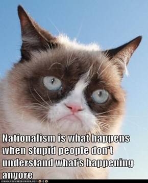 Nationalism is what happens when stupid people don't understand what's happening anyore