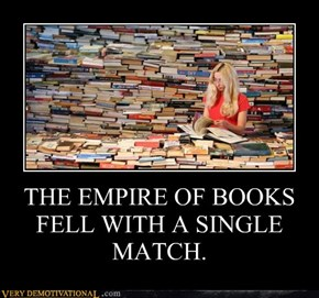 THE EMPIRE OF BOOKS FELL WITH A SINGLE MATCH.