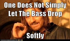 One Does Not Simply Let The Bass Drop  Softly
