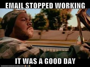 EMAIL STOPPED WORKING  IT WAS A GOOD DAY