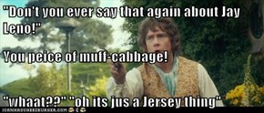 """Don't you ever say that again about Jay Leno!"" You peice of muff-cabbage! ""whaat??"" ""oh its jus a Jersey thing"""