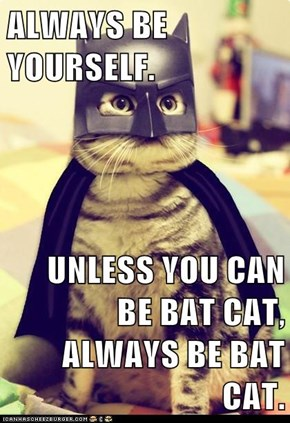 ALWAYS BE YOURSELF.  UNLESS YOU CAN BE BAT CAT, ALWAYS BE BAT CAT.