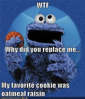 WTF Why did you replace me... My favorite cookie was oatmeal raisin