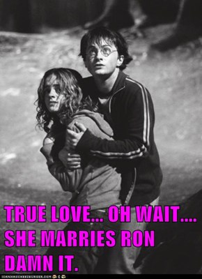 TRUE LOVE... OH WAIT.... SHE MARRIES RON DAMN IT.