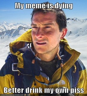 My meme is dying  Better drink my own piss