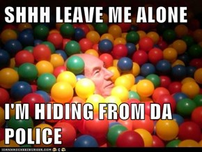 SHHH LEAVE ME ALONE  I'M HIDING FROM DA POLICE