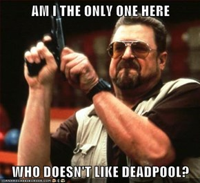AM I THE ONLY ONE HERE  WHO DOESN'T LIKE DEADPOOL?