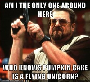 AM I THE ONLY ONE AROUND HERE  WHO KNOWS PUMPKIN CAKE IS A FLYING UNICORN?