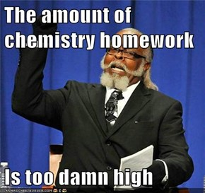 The amount of chemistry homework  Is too damn high