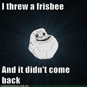 I threw a frisbee  And it didn't come back
