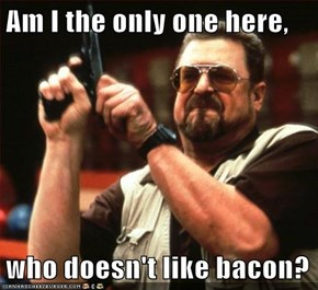 Am I the only one here,  who doesn't like bacon?