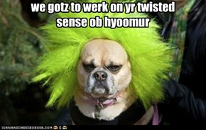 we gotz to werk on yr twisted sense ob hyoomur