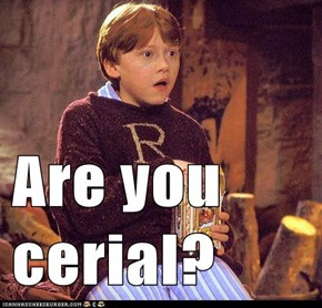 Are you cerial?