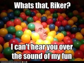 Whats that, Riker?