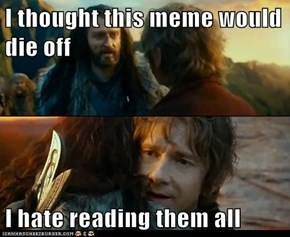 I thought this meme would die off  I hate reading them all