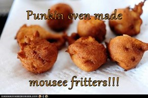 Punkin even made  mousee fritters!!!