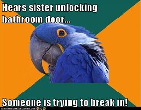Hears sister unlocking bathroom door...  Someone is trying to break in!