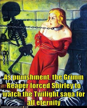 As punishment, the Grimm Reaper forced Shirley to watch the Twilight saga for all eternity
