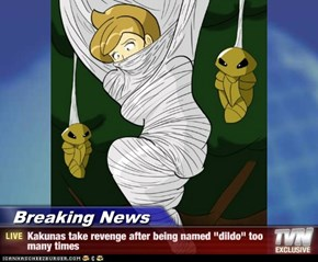 "Breaking News - Kakunas take revenge after being named ""dildo"" too many times"