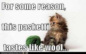 For some reason,  this pasketti  tastes like wool...