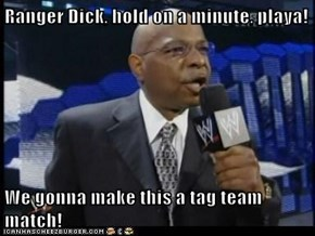 Ranger Dick, hold on a minute, playa!  We gonna make this a tag team match!