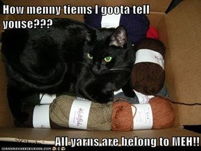 How menny tiems I goota tell youse???  All yarns are belong to MEH!!