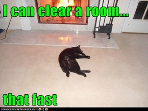 I can clear a room...  that fast