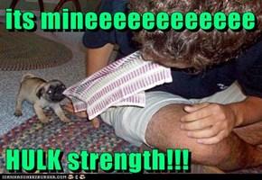 its mineeeeeeeeeeee  HULK strength!!!