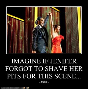 IMAGINE IF JENIFER FORGOT TO SHAVE HER PITS FOR THIS SCENE...