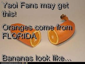 Yaoi Fans may get this! Oranges come from FLORIDA Bananas look like...