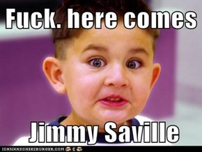f*ck. here comes   Jimmy Saville