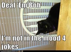 Deal 'Em Bob  I'm not in the mood 4 jokes