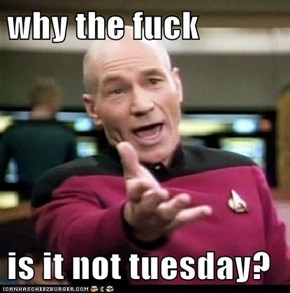 why the fuck  is it not tuesday?