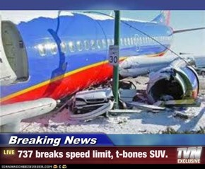 Breaking News - 737 breaks speed limit, t-bones SUV.