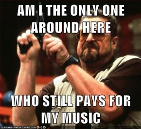 AM I THE ONLY ONE AROUND HERE  WHO STILL PAYS FOR MY MUSIC