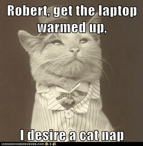 Robert, get the laptop warmed up,  I desire a cat nap