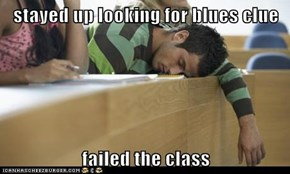 stayed up looking for blues clue  failed the class