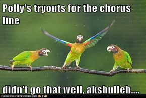 Polly's tryouts for the chorus line  didn't go that well, akshulleh....