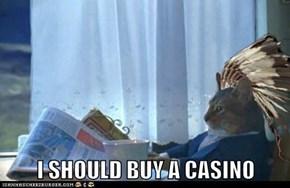 I SHOULD BUY A CASINO
