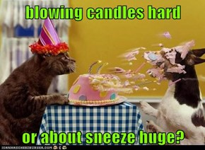 blowing candles hard  or about sneeze huge?