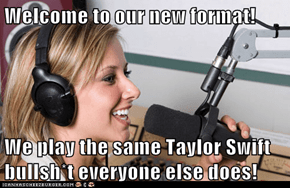 Welcome to our new format!  We play the same Taylor Swift bullsh*t everyone else does!