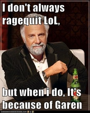 I don't always ragequit LoL,  but when i do, It's because of Garen