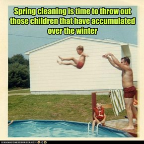 Spring cleaning is time to throw out those children that have accumulated over the winter