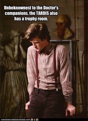 Unbeknownest to the Doctor's  companions, the TARDIS also has a trophy room.