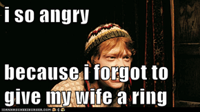 i so angry   because i forgot to give my wife a ring