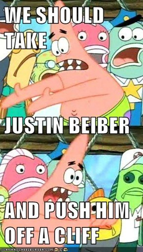 WE SHOULD TAKE  JUSTIN BEIBER AND PUSH HIM OFF A CLIFF
