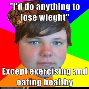 """I'd do anything to lose wieght""  Except exercising and eating healthy"