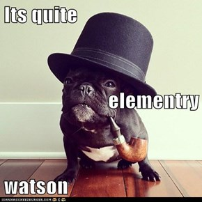 Its quite  elementry watson