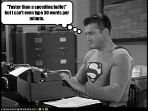 """Faster than a speeding bullet"" but I can't even type 30 words per minute."